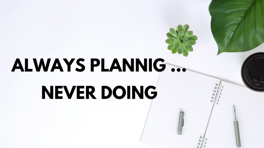 Always Planning … Never Doing